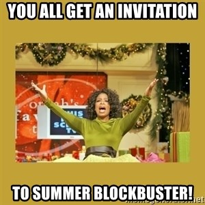 Oprah You get a - You all get an invitation to Summer Blockbuster!