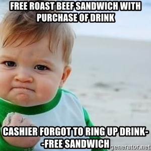 fist pump baby - free roast beef sandwich with purchase of drink cashier forgot to ring up drink--free sandwich