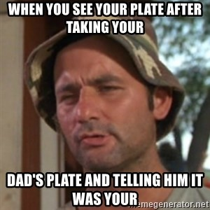 Carl Spackler - when you see your plate after taking your  dad's plate and telling him it was your