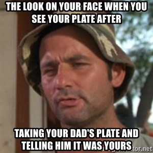Carl Spackler - the look on your face when you see your plate after taking your dad's plate and telling him it was yours