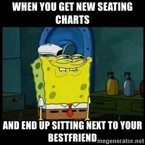 Don't you, Squidward? - When you get new seating charts  and end up sitting next to your bestfriend