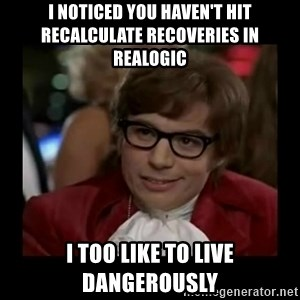 Dangerously Austin Powers - I noticed you haven't hit recalculate recoveries in realogic I too like to live dangerously