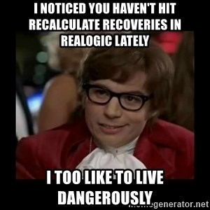 Dangerously Austin Powers - I noticed you haven't hit recalculate recoveries in realogic lately I too like to live dangerously