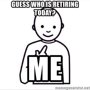 Guess who ? - Guess who is retiring today? me