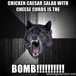 flniuydl - CHICKEN CAESAR SALAD WITH CHEESE CURDS IS THE BOMB!!!!!!!!!!