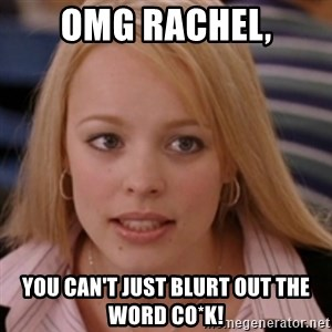 mean girls - OMG Rachel, you can't just blurt out the word Co*k!
