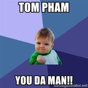 Success Kid - Tom Pham YOU DA MAN!!