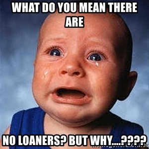 Crying Baby - what do you mean there are  no loaners? But why....????