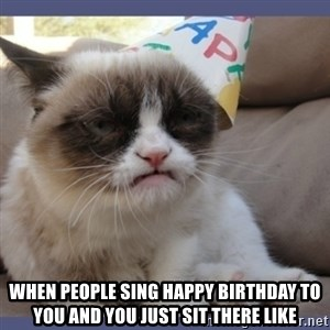 Birthday Grumpy Cat - when people sing happy birthday to you and you just sit there like