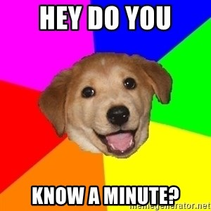 Advice Dog - HEY DO YOU  KNOW A MINUTE?