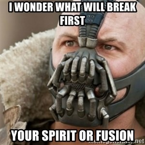 Bane - I wonder what will break first Your spirit or Fusion