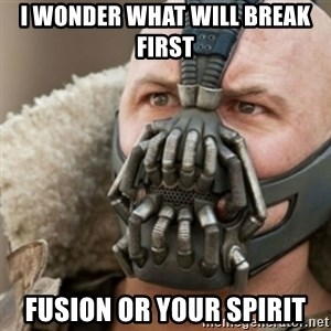 Bane - I wonder what will break first Fusion or your spirit