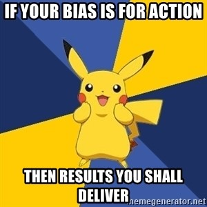 Pokemon Logic  - if your bias is for action then results you shall deliver