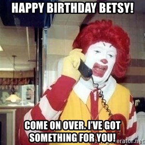Ronald Mcdonald Call - Happy birthday Betsy! Come on over. I've got something for you!