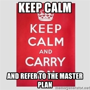 Keep Calm - KEEP CALM AND REFER TO THE MASTER PLAN
