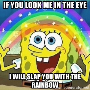 Imagination - if you look me in the eye i will slap you with the rainbow