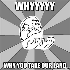 Whyyy??? - whyyyyy  why you take our land