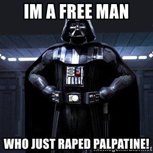 Darth Vader - Im a free man Who just raped palpatine!