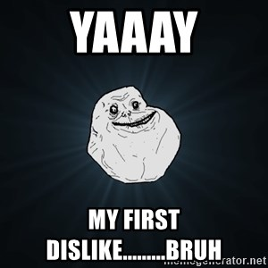 Forever Alone - Yaaay My first dislike.........bruh