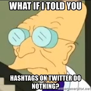 I Don't Want to Live in this Planet Anymore - What if I told you hashtags on Twitter do nothing?