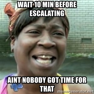 Ain't nobody got time fo dat so - Wait 10 min before escalating aint nobody got time for that
