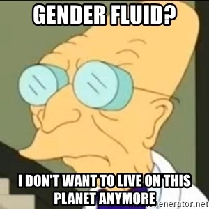 I Don't Want to Live in this Planet Anymore - gender fluid? I don't want to live on this planet anymore