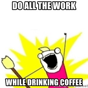 x all the y - do all the work while drinking coffee