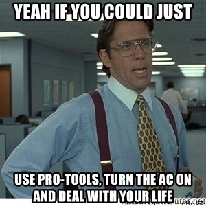 Yeah If You Could Just - Yeah if you could just Use Pro-tools, turn the AC ON and deal with your life