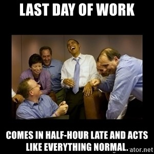 obama laughing  - Last Day of Work Comes in half-hour late and acts like everything normal.