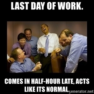 obama laughing  - Last day of work. Comes in half-hour late, acts like its normal.