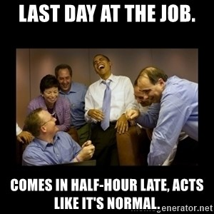 obama laughing  - Last day at the job. Comes in half-hour late, acts like it's normal.