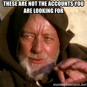These are not the droids you were looking for - These are not the accounts you are looking for