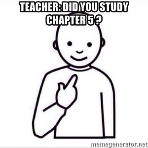 Guess who ? - Teacher: Did you study chapter 5 ?