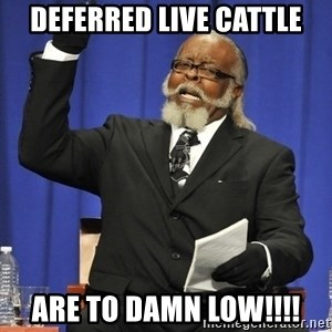 Rent Is Too Damn High - Deferred Live Cattle Are To Damn Low!!!!