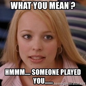 mean girls - What you mean ?  hmmm.... someone played you......
