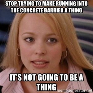 mean girls - Stop trying to make running into the concrete barrier a thing It's not going to be a thing