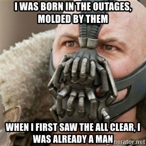 Bane - I was born in the outages, molded by them When I first saw the all clear, I was already a man