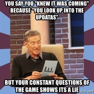 "maury povich lol - You say you ""knew it was coming"" because ""you look up into the updatas"" But your constant questions of the game shows its a lie"