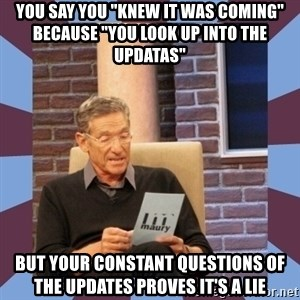 "maury povich lol - You say you ""knew it was coming"" because ""you look up into the updatas"" But your constant questions of the updates proves it's a lie"