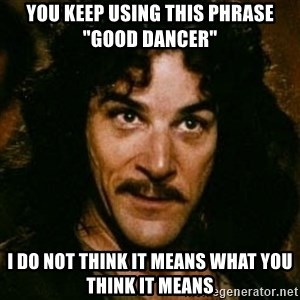 "You keep using that word, I don't think it means what you think it means - you keep using this phrase ""good dancer"" I do not think it means what you think it means"