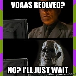 ill just wait here - VDAAS reolved? No? I'll just wait