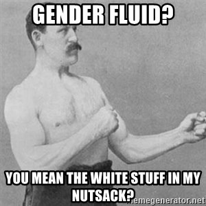 overly manly man - Gender fluid? You mean the white stuff in my nutsack?