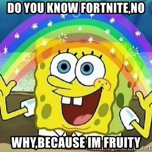 Imagination - do you know fortnite,no why,because im fruity