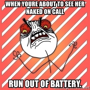 iHate - When youre about to see her naked on call Run out of battery.