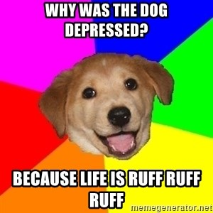 Advice Dog - Why was the dog depressed? Because life is ruff ruff ruff