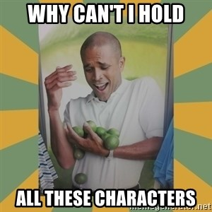 Why can't I hold all these limes - why can't i hold all these characters