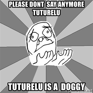 Whyyy??? - Please dont  say anymore tuturelu tuturelu is a  doggy