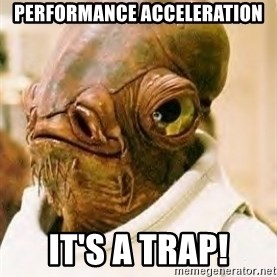Its A Trap - Performance Acceleration It's a trap!