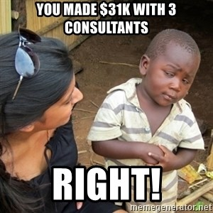 Skeptical 3rd World Kid - You made $31K with 3 consultants Right!