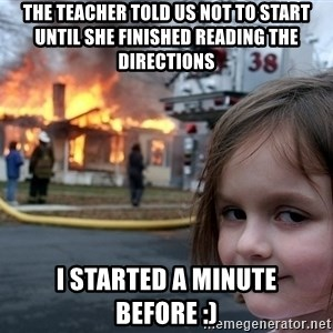 Disaster Girl - The teacher told us not to start until she finished reading the directions I started a minute before :)